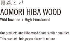 青森ヒバAOMORI HIBA WOODWild Incense + High FunctionalOur products and Hiba wood share similar qualities.This products brings you closer to nature.